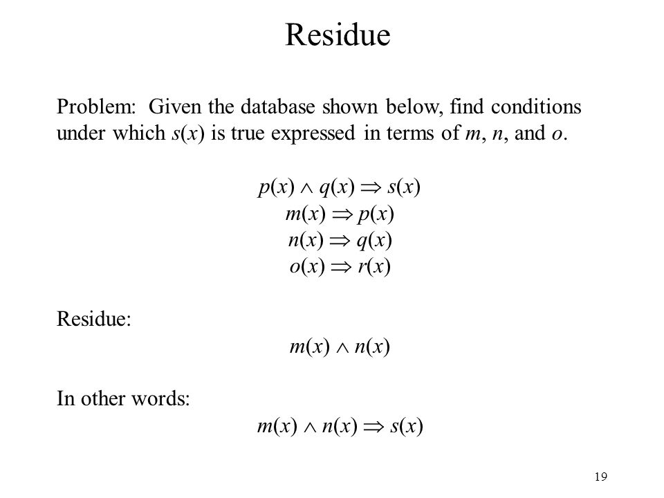 19 Residue Problem: Given the database shown below, find conditions under which s(x) is true expressed in terms of m, n, and o. p(x) q(x) s(x) m(x) p(