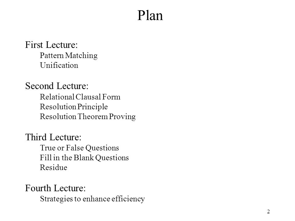 2 Plan First Lecture: Pattern Matching Unification Second Lecture: Relational Clausal Form Resolution Principle Resolution Theorem Proving Third Lecture: True or False Questions Fill in the Blank Questions Residue Fourth Lecture: Strategies to enhance efficiency