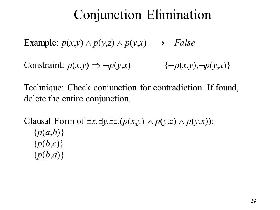 29 Conjunction Elimination Example: p(x,y) p(y,z) p(y,x) False Constraint: p(x,y) p(y,x){ p(x,y), p(y,x)} Technique: Check conjunction for contradicti