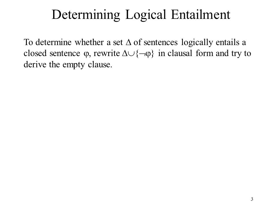3 Determining Logical Entailment To determine whether a set of sentences logically entails a closed sentence, rewrite { } in clausal form and try to d