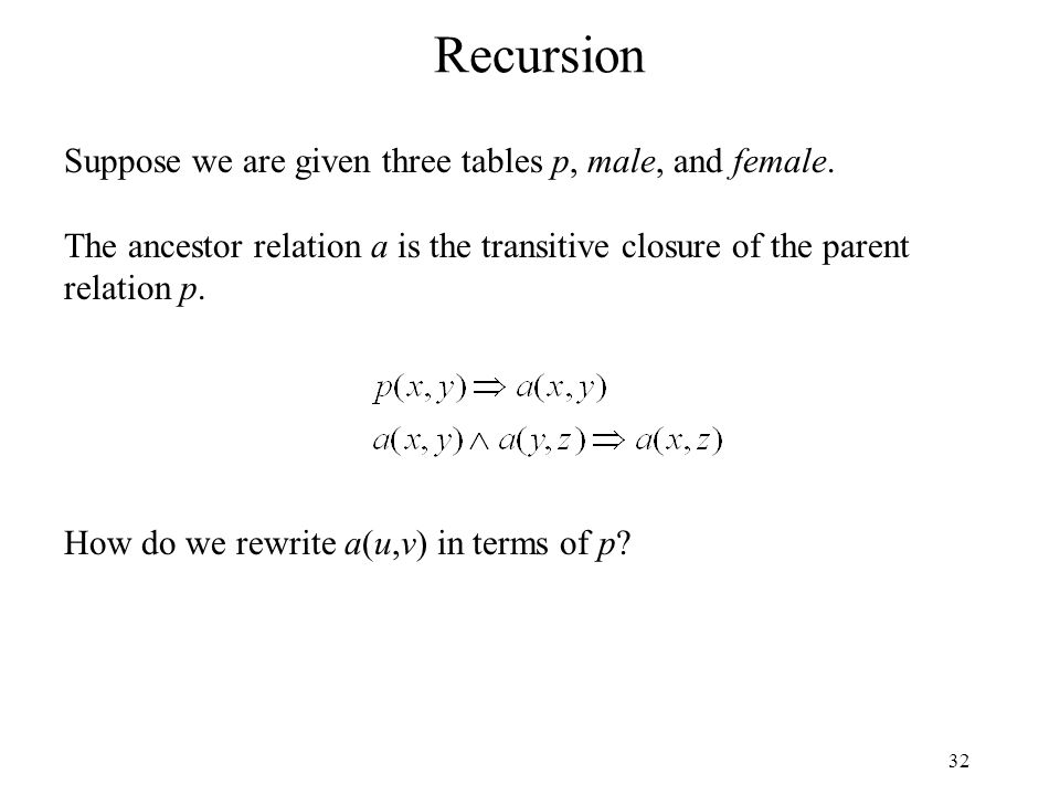 32 Recursion Suppose we are given three tables p, male, and female.