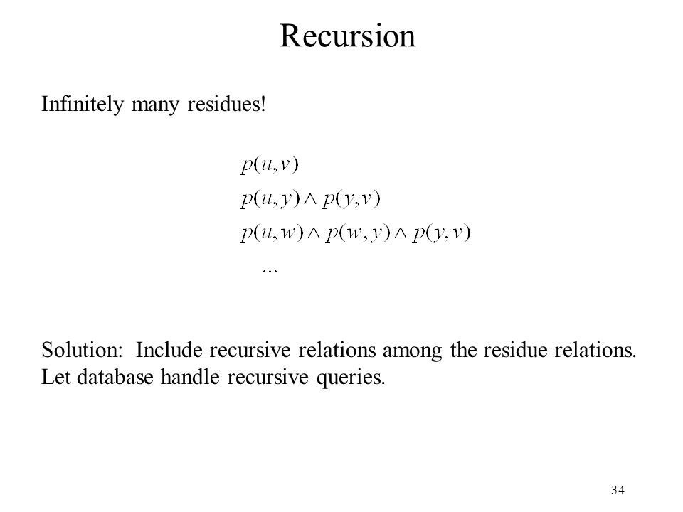 34 Recursion Infinitely many residues! Solution: Include recursive relations among the residue relations. Let database handle recursive queries.