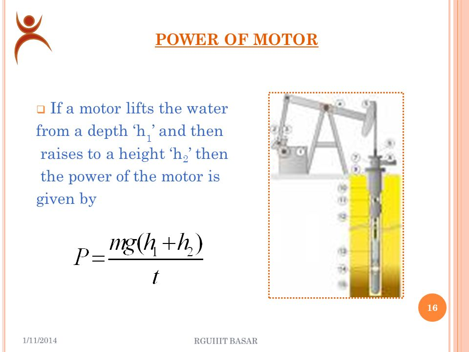 POWER OF MOTOR If a motor lifts the water from a depth h and delivers them with a velocity v in time t then the power of the motor is given by 15