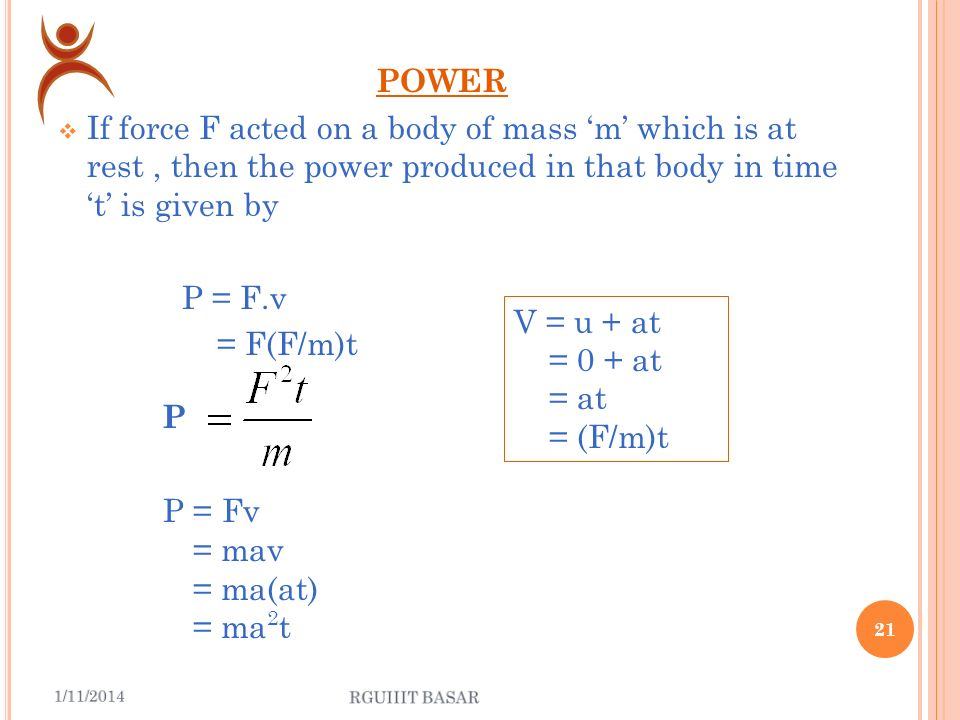 W ORK IN TERMS OF POWER The work done by from time t 1 to time t 2 is given by Where P = F.v 20 W