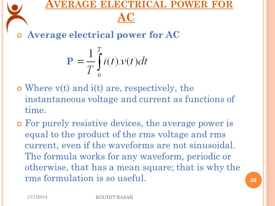 A VERAGE ELECTRICAL POWER FOR SINUSOIDAL VOLTAGES where P is the average power, measured in wattswatts I is the root mean square value of the sinusoidal alternating current (AC), measured in amperesamperes V is the root mean square value of the sinusoidal alternating voltage, measured in voltsvolts φ is the phase angle between the voltage and the current sine functions.phase angle 25 Contd..