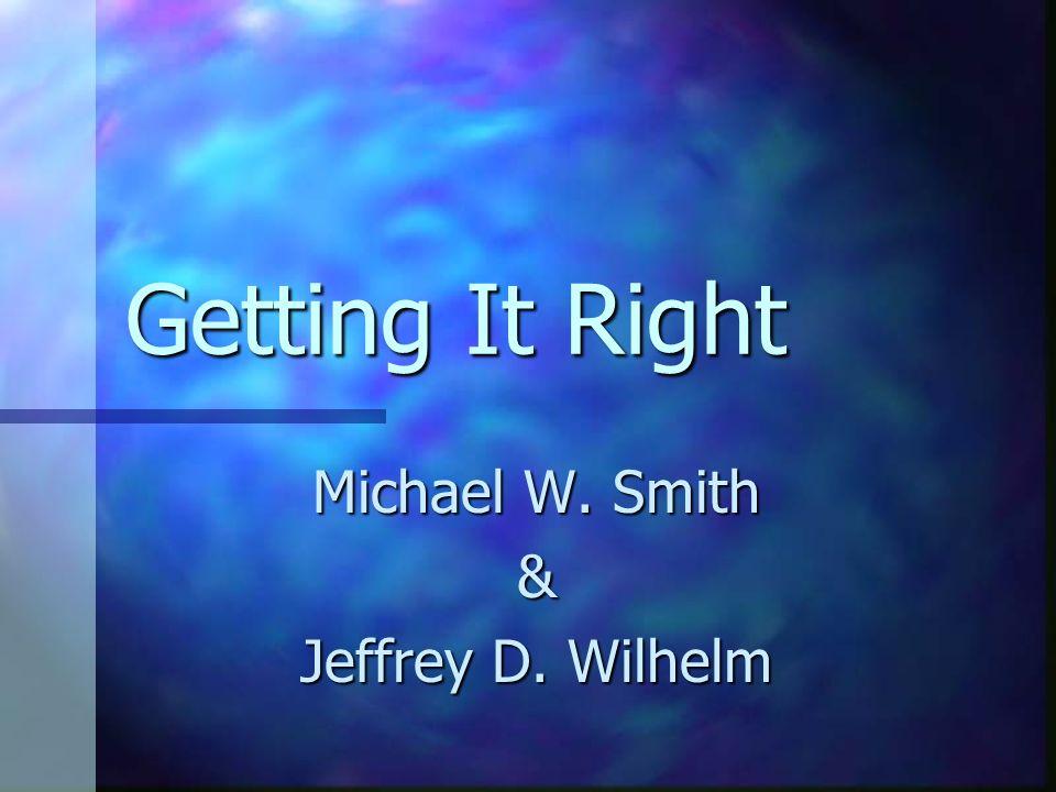 Getting It Right Michael W. Smith & Jeffrey D. Wilhelm
