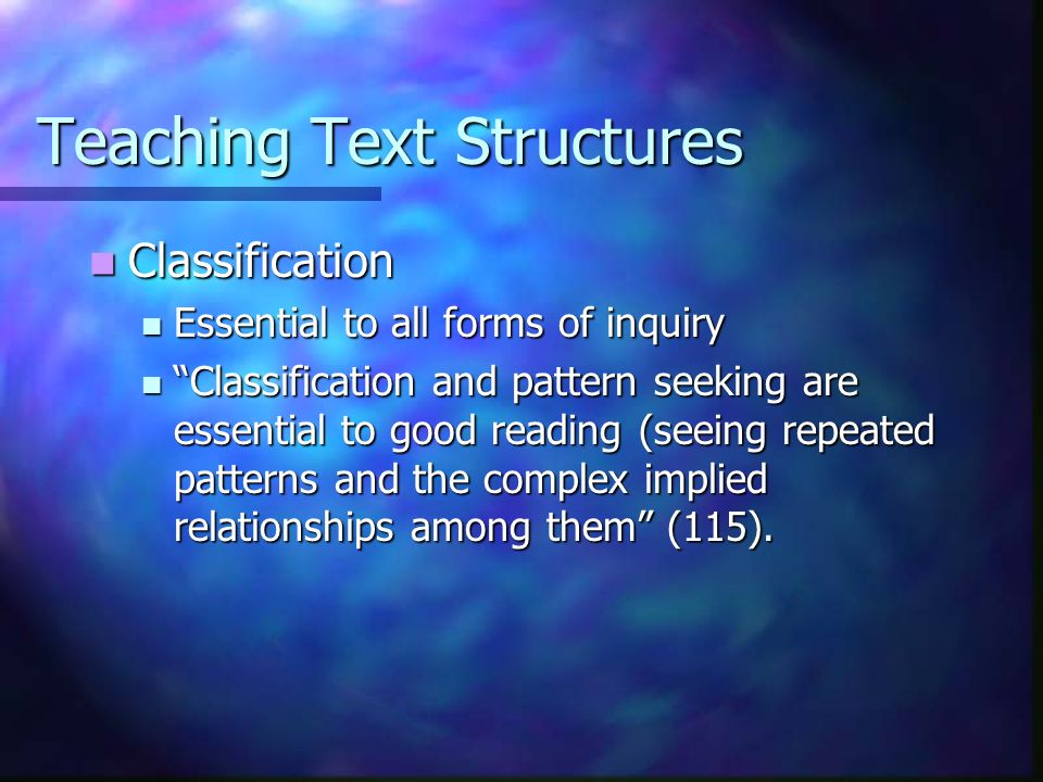 Teaching Text Structures Classification Classification Essential to all forms of inquiry Essential to all forms of inquiry Classification and pattern