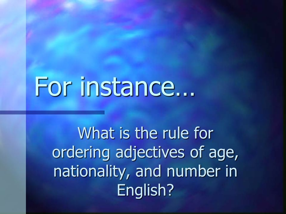 For instance… What is the rule for ordering adjectives of age, nationality, and number in English?