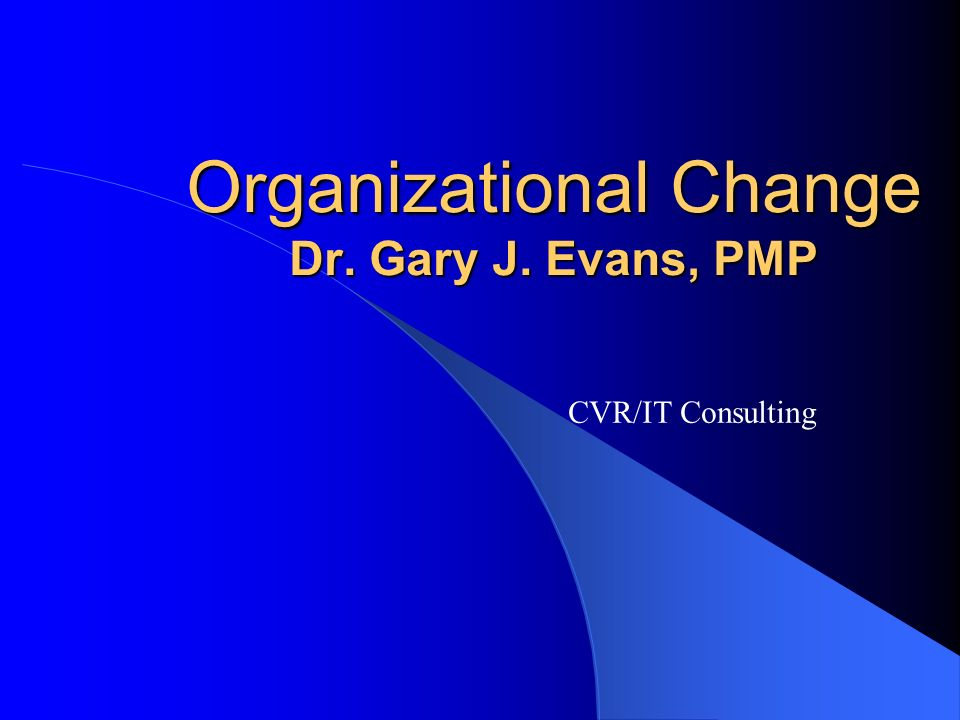 Organizational Change Dr. Gary J. Evans, PMP CVR/IT Consulting