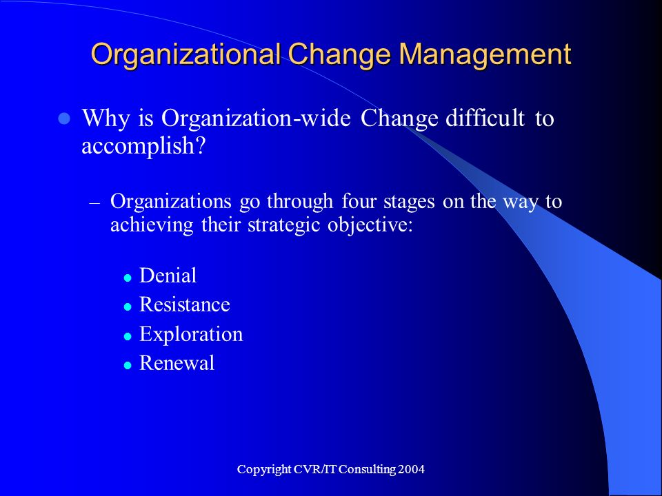 Copyright CVR/IT Consulting 2004 Organizational Change Management Why is Organization-wide Change difficult to accomplish? – Organizations go through