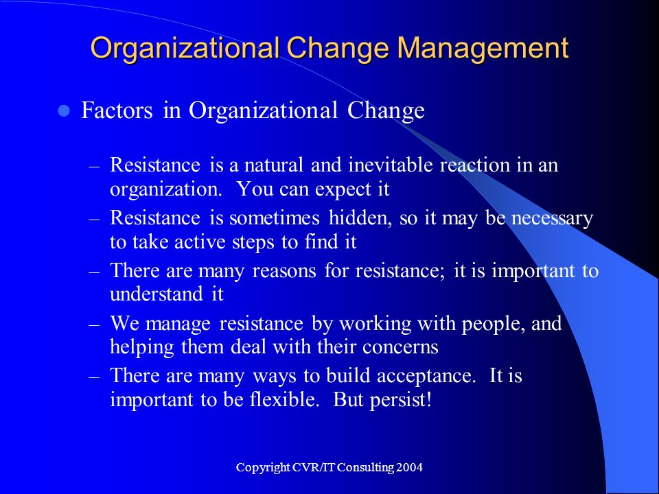 Copyright CVR/IT Consulting 2004 Organizational Change Management Factors in Organizational Change – Resistance is a natural and inevitable reaction i