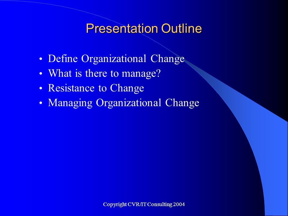 Copyright CVR/IT Consulting 2004 Organizational Change Management It is not uncommon for an organization to choose to conduct a project that will have impact on the organization itself.