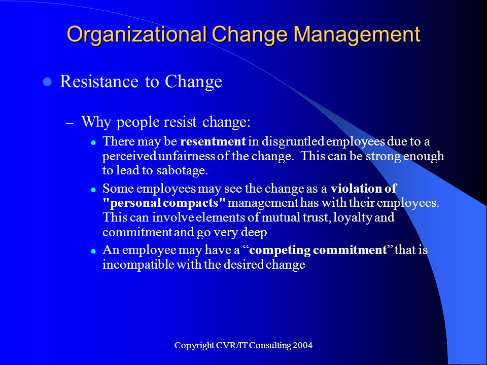 Copyright CVR/IT Consulting 2004 Organizational Change Management Resistance to Change – Why people resist change: There may be resentment in disgrunt