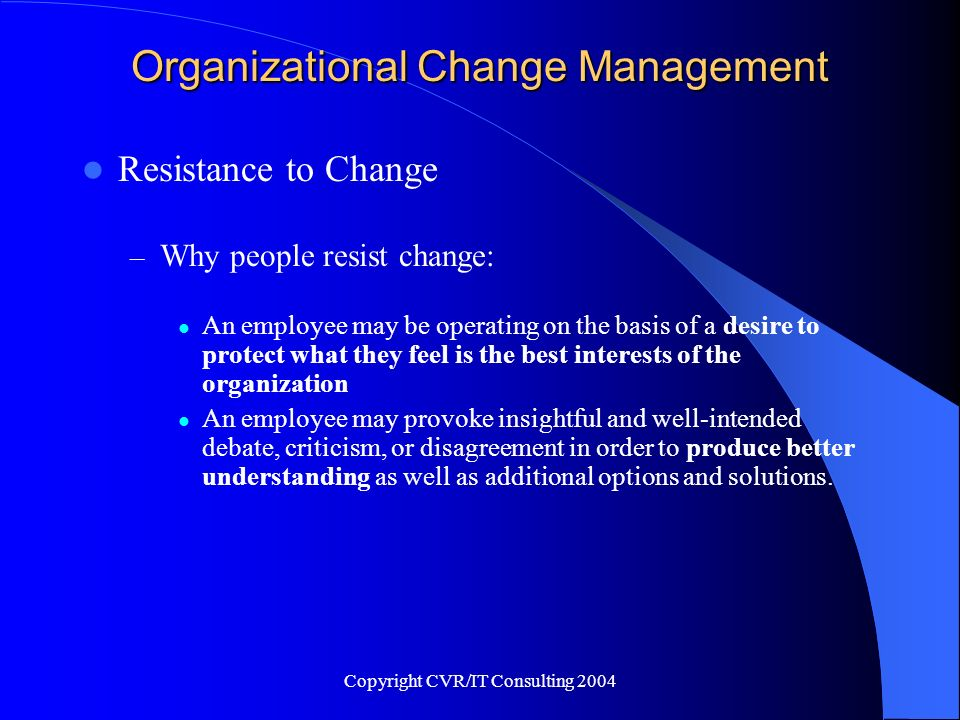 Copyright CVR/IT Consulting 2004 Organizational Change Management Resistance to Change – Why people resist change: An employee may be operating on the