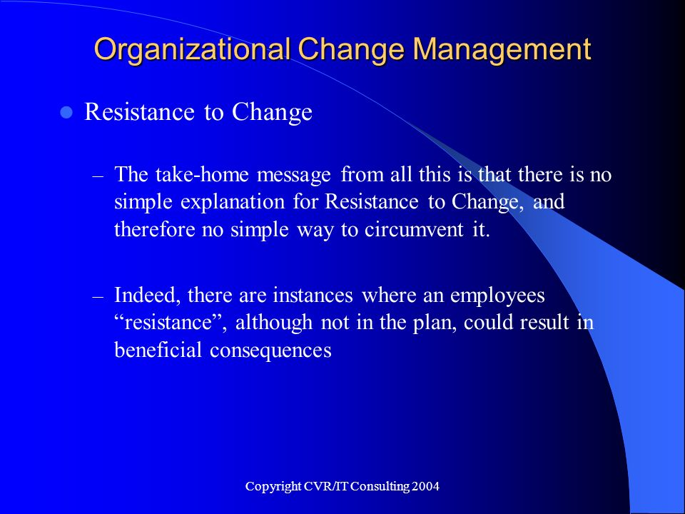 Copyright CVR/IT Consulting 2004 Organizational Change Management Resistance to Change – The take-home message from all this is that there is no simpl