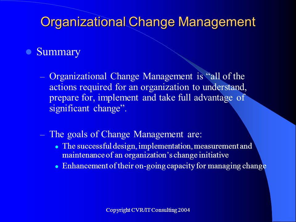 Copyright CVR/IT Consulting 2004 Organizational Change Management Summary – Organizational Change Management is all of the actions required for an org