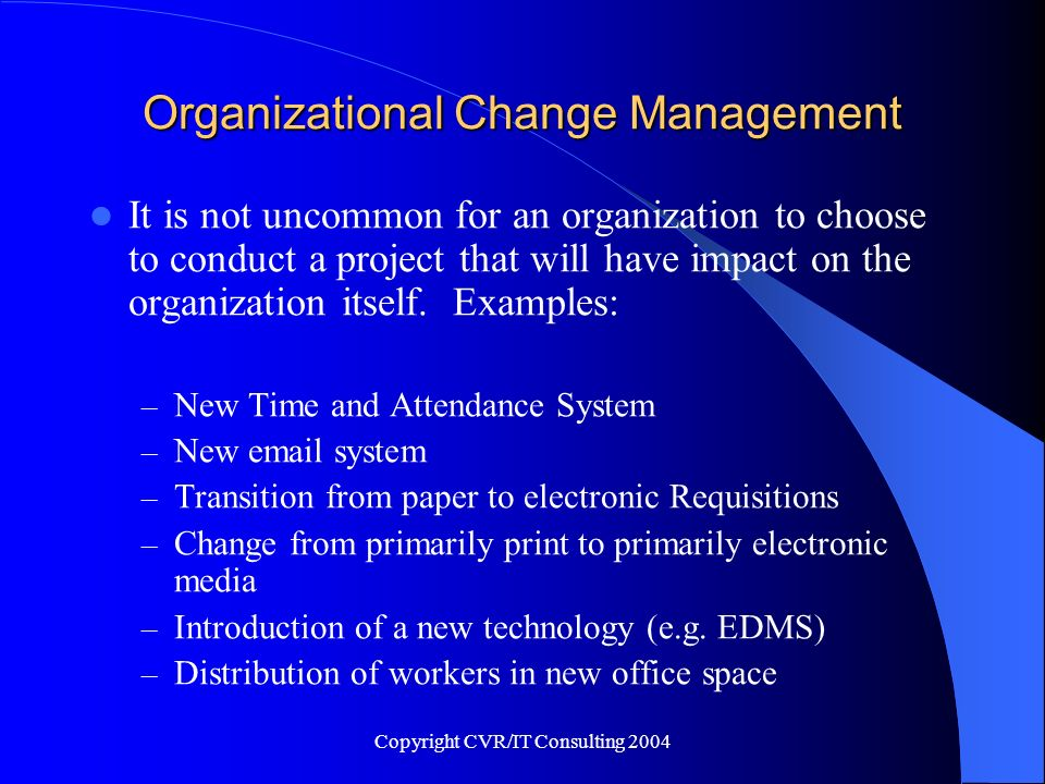 Copyright CVR/IT Consulting 2004 Organizational Change Management Upper Management undertakes these projects because they believe that there is sufficient gain to the organization to warrant the expense.