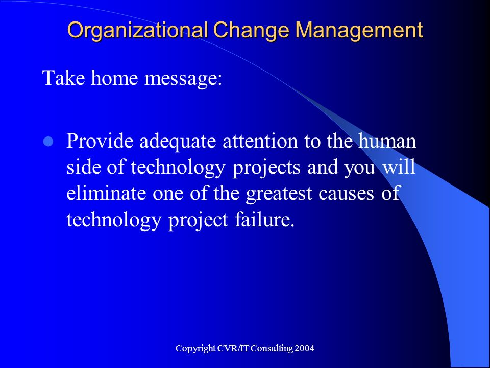 Copyright CVR/IT Consulting 2004 Organizational Change Management Take home message: Provide adequate attention to the human side of technology projec