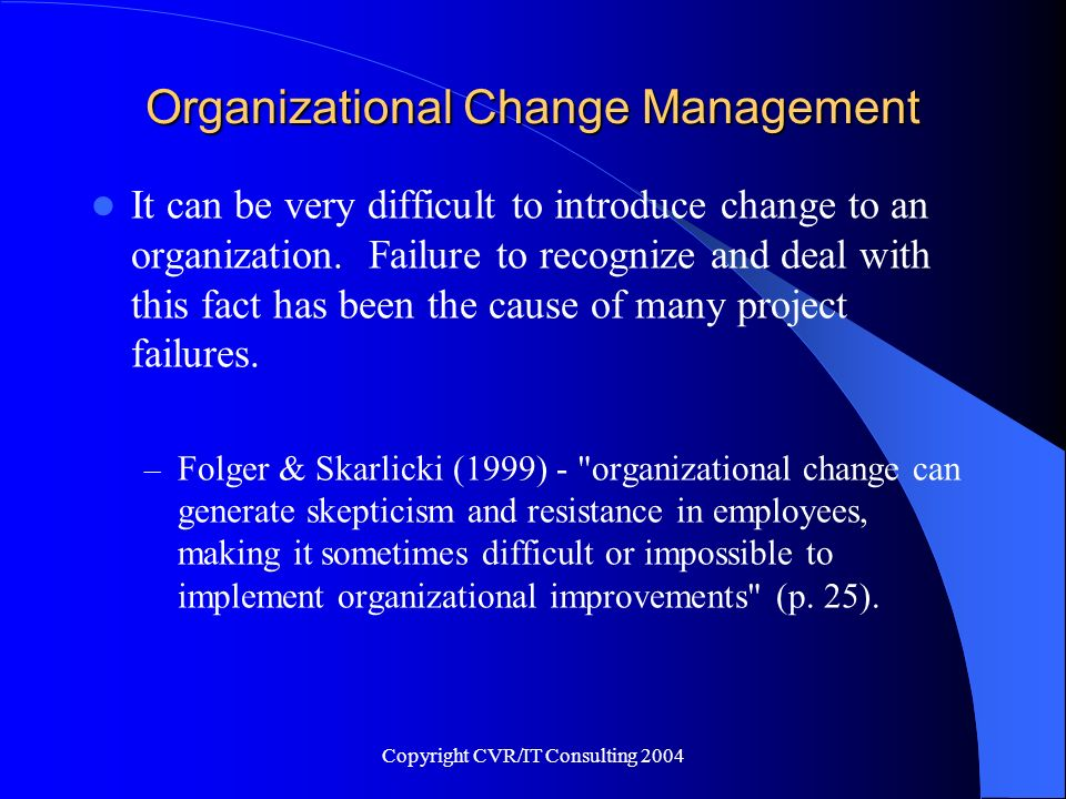 Copyright CVR/IT Consulting 2004 Organizational Change Management It can be very difficult to introduce change to an organization. Failure to recogniz