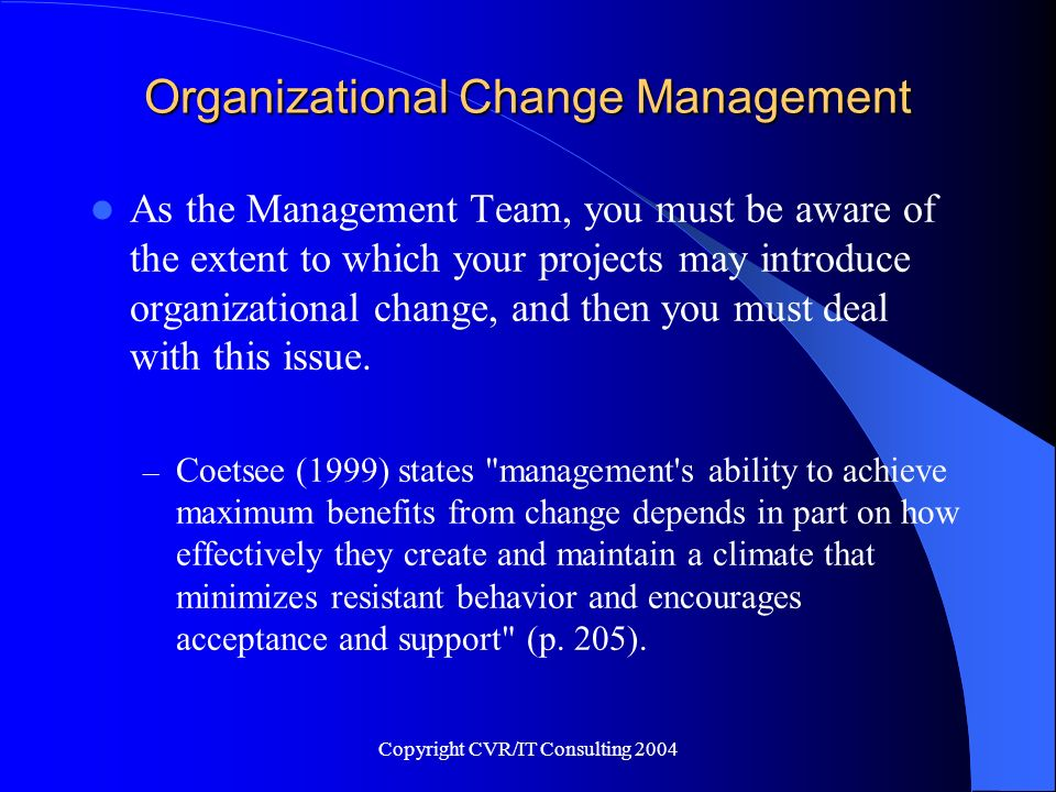 Copyright CVR/IT Consulting 2004 Organizational Change Management As the Management Team, you must be aware of the extent to which your projects may i