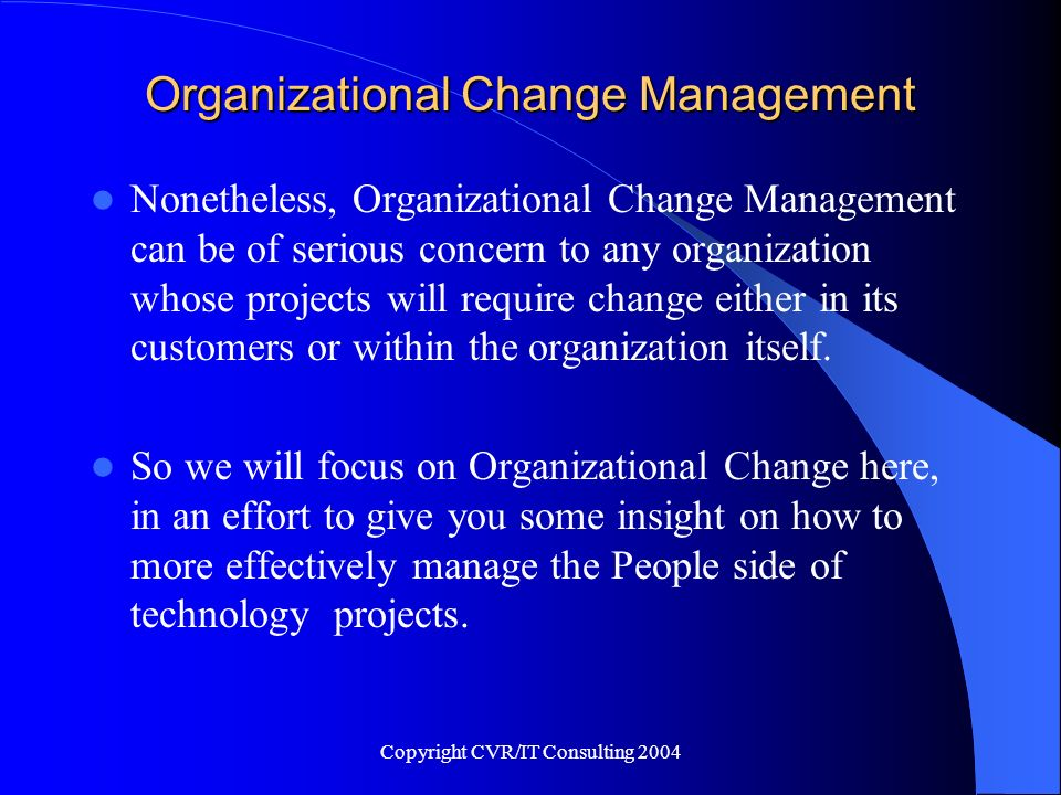 Copyright CVR/IT Consulting 2004 Organizational Change Management What is Organizational Change.