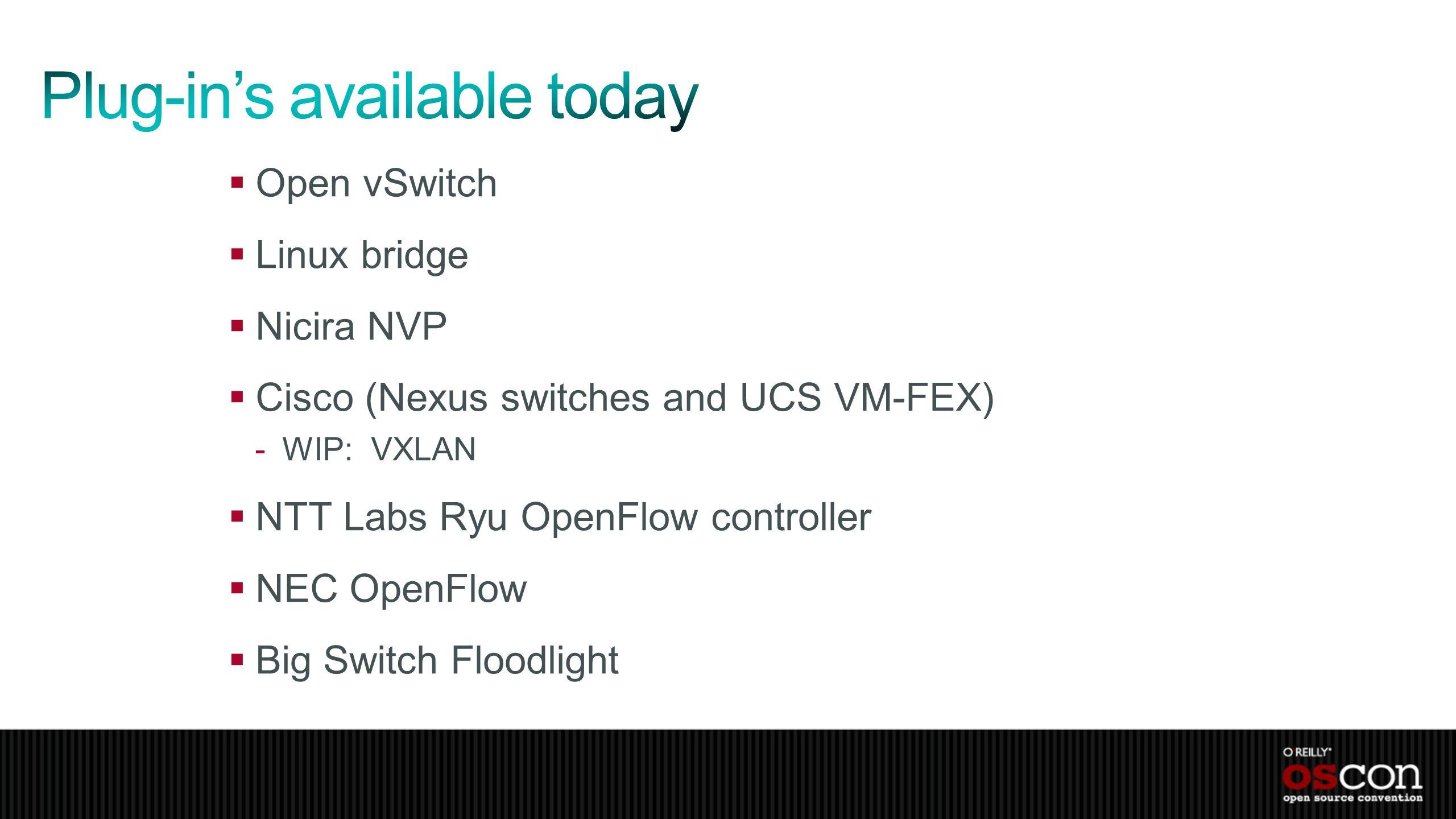 Open vSwitch Linux bridge Nicira NVP Cisco (Nexus switches and UCS VM-FEX) -WIP: VXLAN NTT Labs Ryu OpenFlow controller NEC OpenFlow Big Switch Floodl