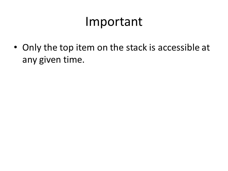 Important Only the top item on the stack is accessible at any given time.