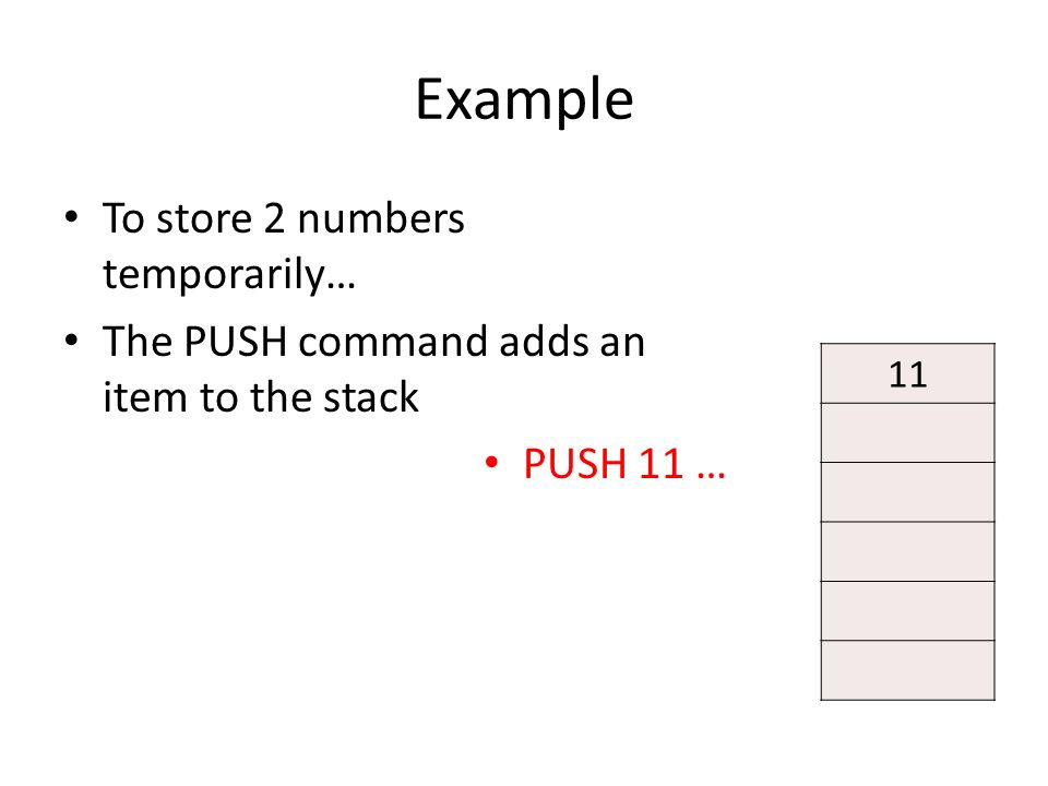 Example To store 2 numbers temporarily… The PUSH command adds an item to the stack PUSH 11 … 11