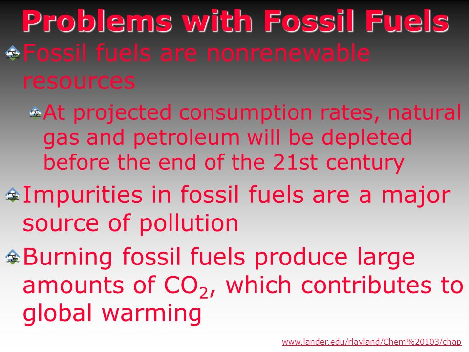 Problems with Fossil Fuels Fossil fuels are nonrenewable resources At projected consumption rates, natural gas and petroleum will be depleted before t