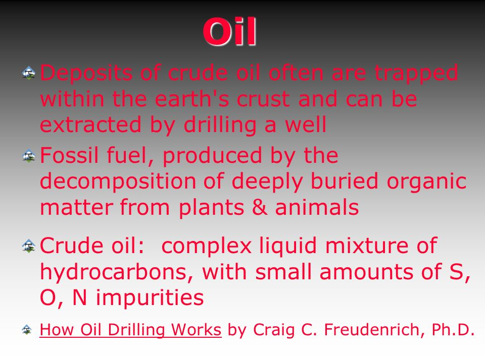 Oil Deposits of crude oil often are trapped within the earth's crust and can be extracted by drilling a well Fossil fuel, produced by the decompositio