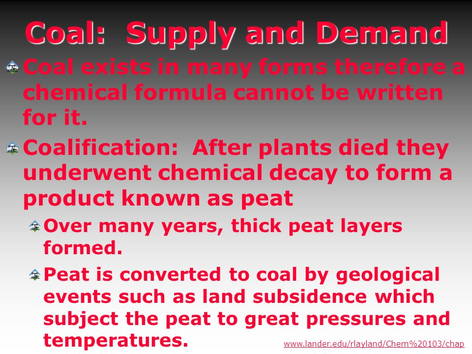 Coal: Supply and Demand Coal exists in many forms therefore a chemical formula cannot be written for it. Coalification: After plants died they underwe
