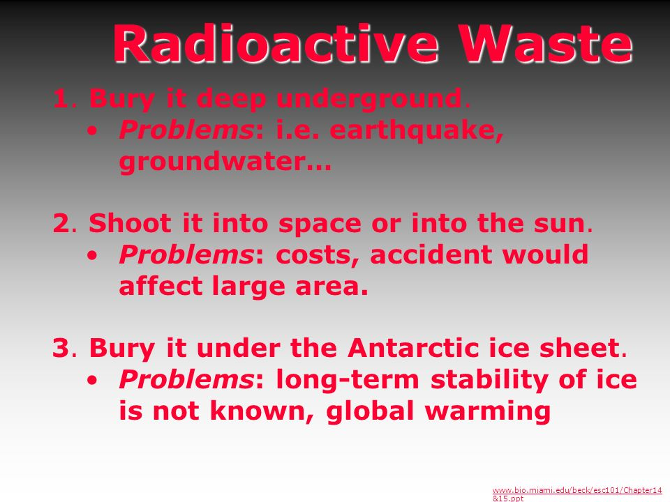 Radioactive Waste 1. Bury it deep underground. Problems: i.e. earthquake, groundwater… 2. Shoot it into space or into the sun. Problems: costs, accide