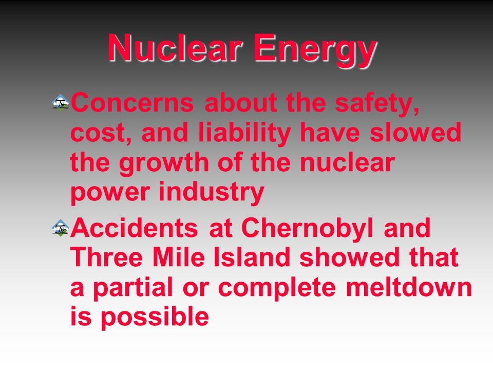 Nuclear Energy Concerns about the safety, cost, and liability have slowed the growth of the nuclear power industry Accidents at Chernobyl and Three Mi