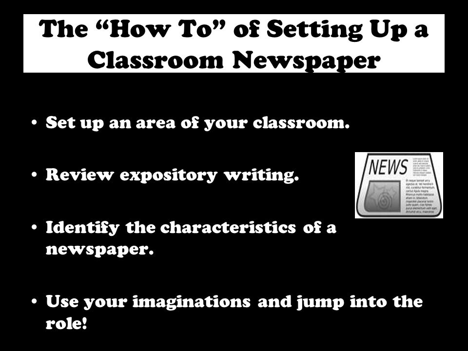 The How To of Setting Up a Classroom Newspaper Set up an area of your classroom. Review expository writing. Identify the characteristics of a newspape