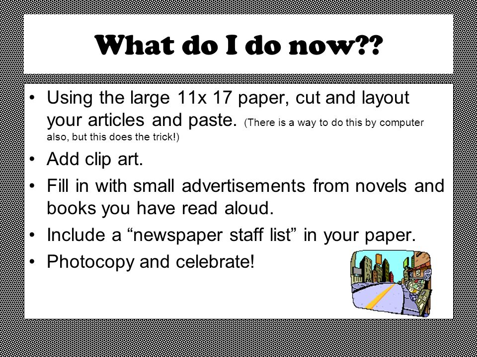 What do I do now?? Using the large 11x 17 paper, cut and layout your articles and paste. (There is a way to do this by computer also, but this does th