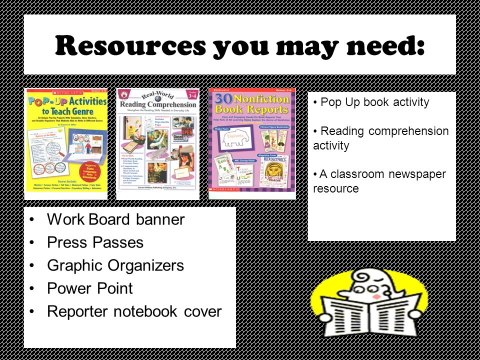 Resources you may need: Work Board banner Press Passes Graphic Organizers Power Point Reporter notebook cover Pop Up book activity Reading comprehension activity A classroom newspaper resource