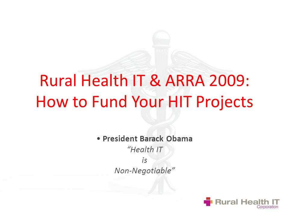 Rural Health IT & ARRA 2009: How to Fund Your HIT Projects President Barack Obama Health IT is Non-Negotiable
