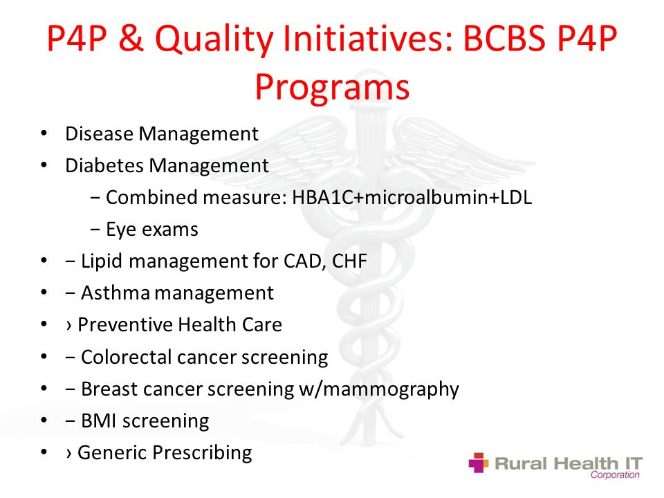 P4P & Quality Initiatives: BCBS P4P Programs Disease Management Diabetes Management Combined measure: HBA1C+microalbumin+LDL Eye exams Lipid management for CAD, CHF Asthma management Preventive Health Care Colorectal cancer screening Breast cancer screening w/mammography BMI screening Generic Prescribing