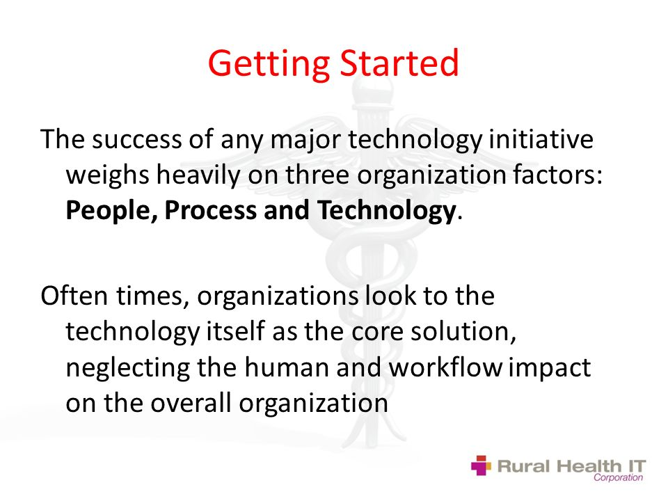 Getting Started The success of any major technology initiative weighs heavily on three organization factors: People, Process and Technology.