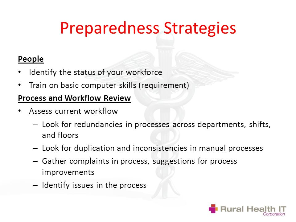 Preparedness Strategies People Identify the status of your workforce Train on basic computer skills (requirement) Process and Workflow Review Assess current workflow – Look for redundancies in processes across departments, shifts, and floors – Look for duplication and inconsistencies in manual processes – Gather complaints in process, suggestions for process improvements – Identify issues in the process