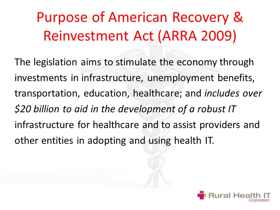 Purpose of American Recovery & Reinvestment Act (ARRA 2009) The legislation aims to stimulate the economy through investments in infrastructure, unemployment benefits, transportation, education, healthcare; and includes over $20 billion to aid in the development of a robust IT infrastructure for healthcare and to assist providers and other entities in adopting and using health IT.