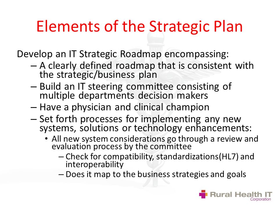 Elements of the Strategic Plan Develop an IT Strategic Roadmap encompassing: – A clearly defined roadmap that is consistent with the strategic/business plan – Build an IT steering committee consisting of multiple departments decision makers – Have a physician and clinical champion – Set forth processes for implementing any new systems, solutions or technology enhancements: All new system considerations go through a review and evaluation process by the committee – Check for compatibility, standardizations(HL7) and interoperability – Does it map to the business strategies and goals
