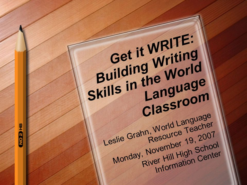 Get it WRITE: Building Writing Skills in the World Language Classroom Leslie Grahn, World Language Resource Teacher Monday, November 19, 2007 River Hi