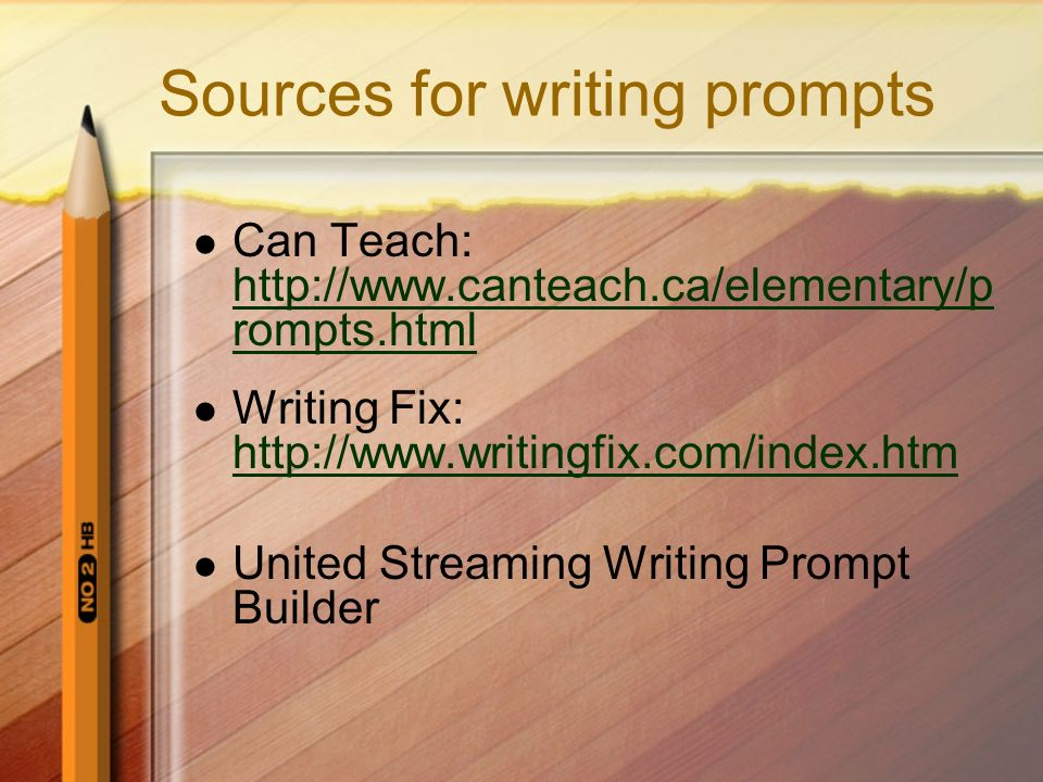 Sources for writing prompts Can Teach: http://www.canteach.ca/elementary/p rompts.html http://www.canteach.ca/elementary/p rompts.html Writing Fix: ht