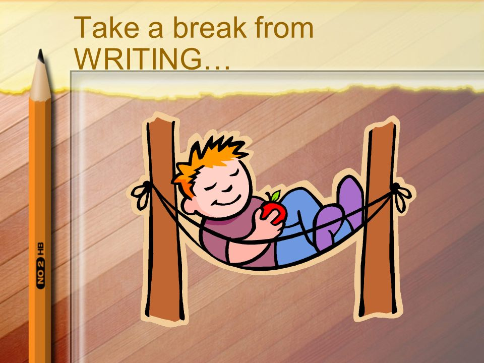 Take a break from WRITING…