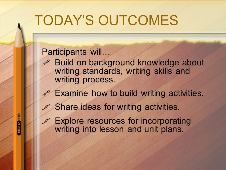 TODAYS OUTCOMES Participants will… Build on background knowledge about writing standards, writing skills and writing process.