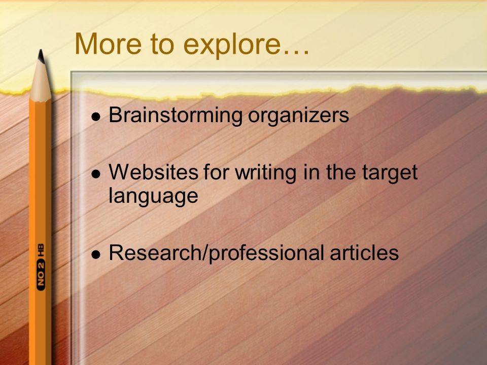 More to explore… Brainstorming organizers Websites for writing in the target language Research/professional articles
