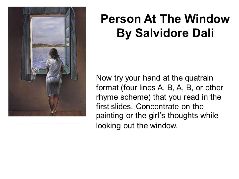 Person At The Window By Salvidore Dali Now try your hand at the quatrain format (four lines A, B, A, B, or other rhyme scheme) that you read in the first slides.