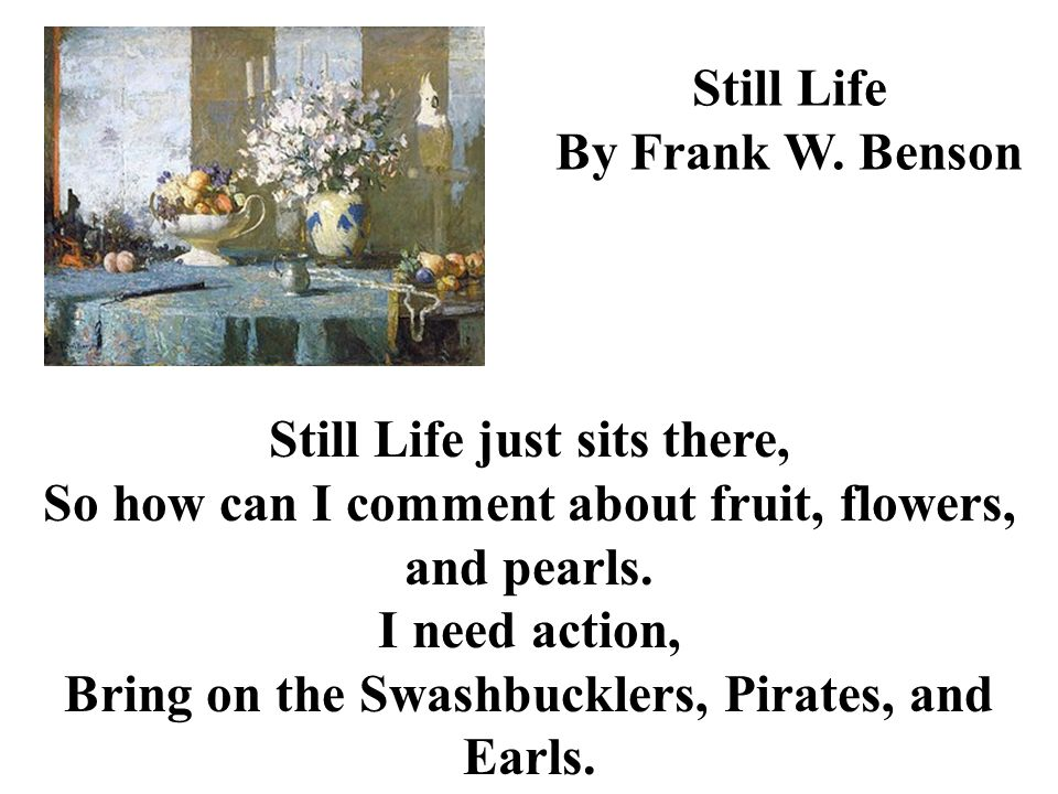 Still Life By Frank W. Benson Still Life just sits there, So how can I comment about fruit, flowers, and pearls. I need action, Bring on the Swashbuck