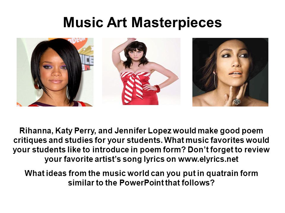 Music Art Masterpieces Rihanna, Katy Perry, and Jennifer Lopez would make good poem critiques and studies for your students.